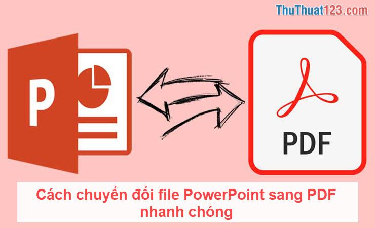 Cách chuyển đổi file PowerPoint sang PDF nhanh chóng