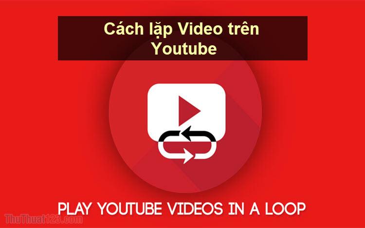 Cách Replay Youtube - Cách phát video lặp lại trên Youtube