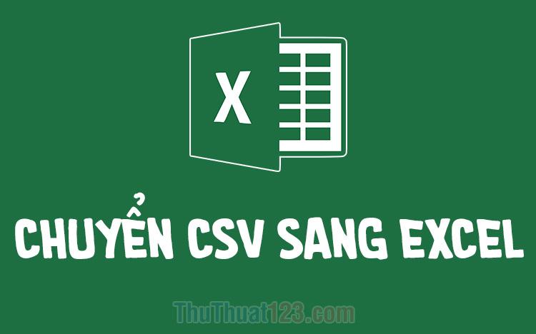 Cách chuyển file CSV sang Excel nhanh chóng